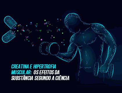 CREATINA E HIPERTROFIA MUSCULAR: OS EFEITOS DA SUBSTÂNCIA SEGUNDO A CIÊNCIA.